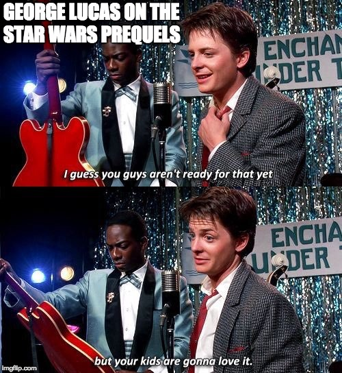 George Lucas on the Star Wars Prequels | GEORGE LUCAS ON THE STAR WARS PREQUELS | image tagged in george lucas,star wars,back to the future,michael j fox,marty mcfly,i guess you guys aren't ready for that yet | made w/ Imgflip meme maker