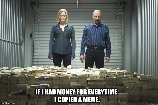 Breaking bad money | IF I HAD MONEY FOR EVERYTIME I COPIED A MEME. | image tagged in breaking bad money | made w/ Imgflip meme maker