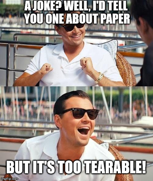 This meme is 100% recyclable anyway... | A JOKE? WELL, I'D TELL YOU ONE ABOUT PAPER BUT IT'S TOO TEARABLE! | image tagged in memes,leonardo dicaprio wolf of wall street,laughing,funny memes,bad puns | made w/ Imgflip meme maker