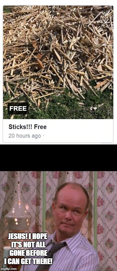 Red's Sticks | JESUS! I HOPE IT'S NOT ALL GONE BEFORE I CAN GET THERE! | image tagged in red foreman sticks | made w/ Imgflip meme maker