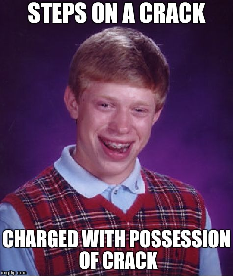 STEPS ON A CRACK CHARGED WITH POSSESSION OF CRACK | image tagged in memes,bad luck brian | made w/ Imgflip meme maker