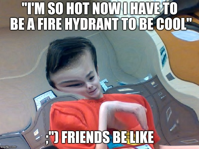 "ok sure | ""I'M SO HOT NOW I HAVE TO BE A FIRE HYDRANT TO BE COOL"" ;"") FRIENDS BE LIKE 