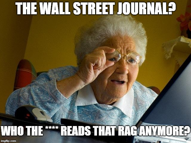 Wall Street Journal | THE WALL STREET JOURNAL? WHO THE **** READS THAT RAG ANYMORE? | image tagged in wall street,reading,old people,newspaper | made w/ Imgflip meme maker