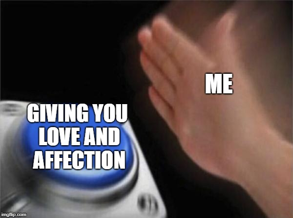 Blank Nut Button Meme | ME GIVING YOU LOVE AND AFFECTION | image tagged in memes,blank nut button | made w/ Imgflip meme maker
