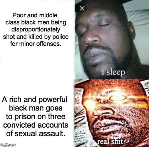 Bill Cosby | Poor and middle class black men being disproportionately shot and killed by police for minor offenses. A rich and powerful black man goes to | image tagged in memes,sleeping shaq,bill cosby,racism,blacklivesmatter,police brutality | made w/ Imgflip meme maker