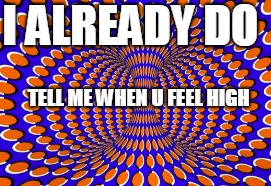 high feeling |  I ALREADY DO; TELL ME WHEN U FEEL HIGH | image tagged in optical illusion | made w/ Imgflip meme maker