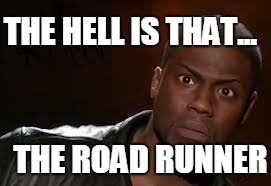 Kevin Hart Meme | THE ROAD RUNNER THE HELL IS THAT... | image tagged in memes,kevin hart the hell | made w/ Imgflip meme maker