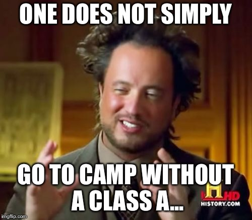 Ancient Aliens Meme | ONE DOES NOT SIMPLY GO TO CAMP WITHOUT A CLASS A... | image tagged in memes,ancient aliens | made w/ Imgflip meme maker