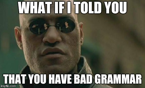 Matrix Morpheus Meme | WHAT IF I TOLD YOU THAT YOU HAVE BAD GRAMMAR | image tagged in memes,matrix morpheus | made w/ Imgflip meme maker