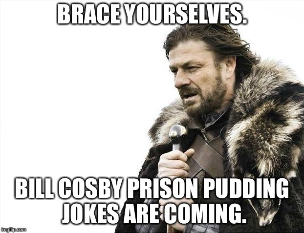 Bill Cosby prison pudding |  BRACE YOURSELVES. BILL COSBY PRISON PUDDING JOKES ARE COMING. | image tagged in memes,brace yourselves x is coming,bill cosby pudding,prison,bad joke,sexual predator | made w/ Imgflip meme maker