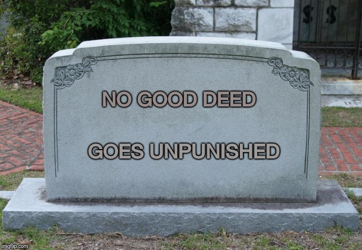 The story of my life | NO GOOD DEED GOES UNPUNISHED | image tagged in blank tombstone,good morning,life sucks,but did you die,aint nobody got time for that | made w/ Imgflip meme maker