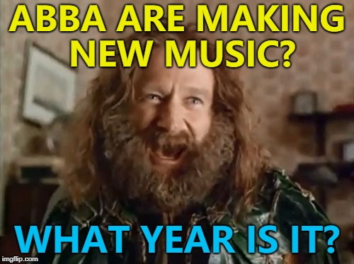 It's taken them this long to assemble their IKEA studio... :) | ABBA ARE MAKING NEW MUSIC? WHAT YEAR IS IT? | image tagged in memes,what year is it,abba,music | made w/ Imgflip meme maker