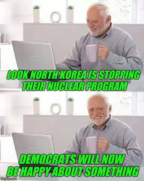 Is this going to be resisted as well? | LOOK NORTH KOREA IS STOPPING THEIR NUCLEAR PROGRAM DEMOCRATS WILL NOW BE HAPPY ABOUT SOMETHING | image tagged in hide the pain harold,north korea,korea,democrats,peace,resistance | made w/ Imgflip meme maker