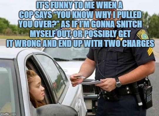 "TRAFFIC COP | IT'S FUNNY TO ME WHEN A COP SAYS ""YOU KNOW WHY I PULLED YOU OVER?"" AS IF I'M GONNA SNITCH MYSELF OUT, OR POSSIBLY GET IT WRONG AND END UP WI 
