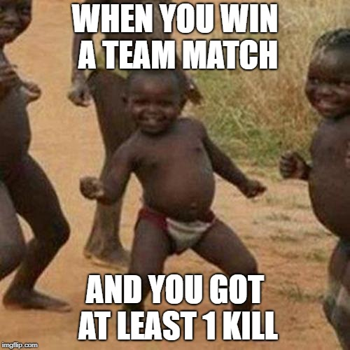 Third World Success Kid Meme | WHEN YOU WIN A TEAM MATCH AND YOU GOT AT LEAST 1 KILL | image tagged in memes,third world success kid | made w/ Imgflip meme maker