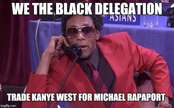 Race Draft | WE THE BLACK DELEGATION TRADE KANYE WEST FOR MICHAEL RAPAPORT | image tagged in race draft | made w/ Imgflip meme maker