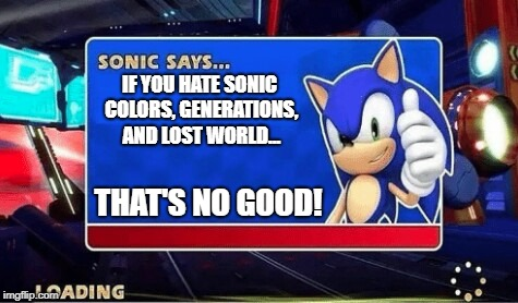 No Good 90's Kids. | IF YOU HATE SONIC COLORS, GENERATIONS, AND LOST WORLD... THAT'S NO GOOD! | image tagged in sonic says | made w/ Imgflip meme maker