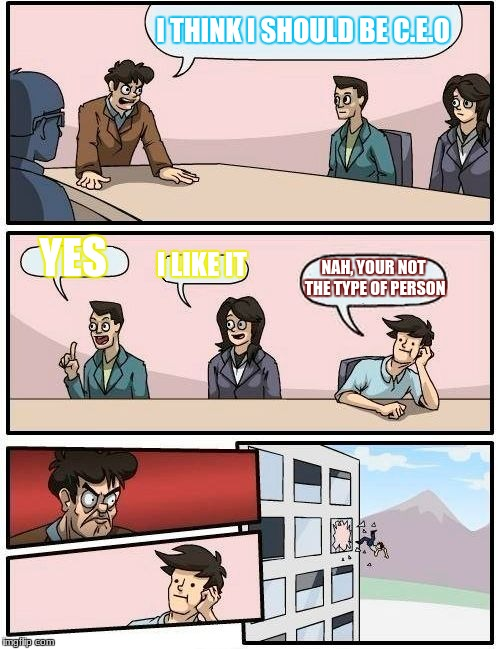 Boardroom Meeting Suggestion Meme | I THINK I SHOULD BE C.E.O YES I LIKE IT NAH, YOUR NOT THE TYPE OF PERSON | image tagged in memes,boardroom meeting suggestion | made w/ Imgflip meme maker