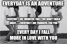 Boyfriend and girlfriend |  EVERYDAY IS AN ADVENTURE; EVERYDAY I AM THANKFUL THAT YOU DIDN'T WALK AWAY.......EVERYDAY I AM THANKFUL FOR YOU; EVERY DAY I FALL MORE IN LOVE WITH YOU | image tagged in boyfriend and girlfriend | made w/ Imgflip meme maker
