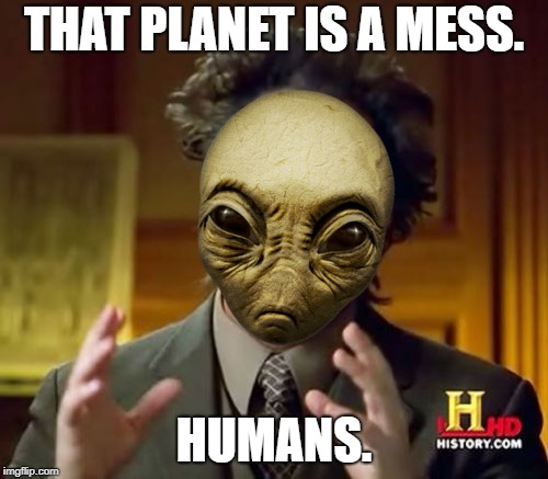 Ancient Aliens Meme | THAT PLANET IS A MESS. HUMANS. | image tagged in memes,ancient aliens | made w/ Imgflip meme maker