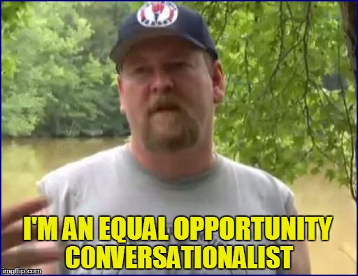 I'M AN EQUAL OPPORTUNITY CONVERSATIONALIST | made w/ Imgflip meme maker