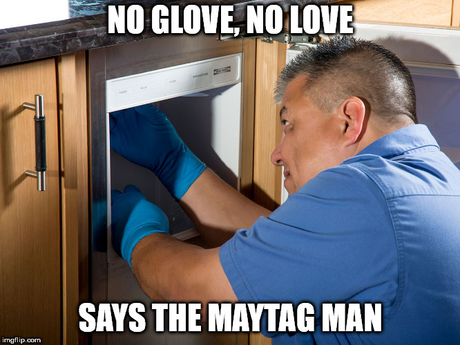 Protect your appliances | NO GLOVE, NO LOVE SAYS THE MAYTAG MAN | image tagged in protection,glove,love | made w/ Imgflip meme maker