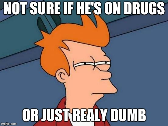 Futurama Fry | NOT SURE IF HE'S ON DRUGS OR JUST REALY DUMB | image tagged in memes,futurama fry | made w/ Imgflip meme maker