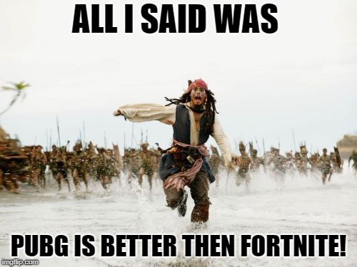 Jack Sparrow Being Chased | ALL I SAID WAS PUBG IS BETTER THEN FORTNITE! | image tagged in memes,jack sparrow being chased,fortnite,pubg,funny | made w/ Imgflip meme maker