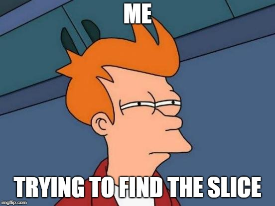 Futurama Fry Meme | ME TRYING TO FIND THE SLICE | image tagged in memes,futurama fry | made w/ Imgflip meme maker