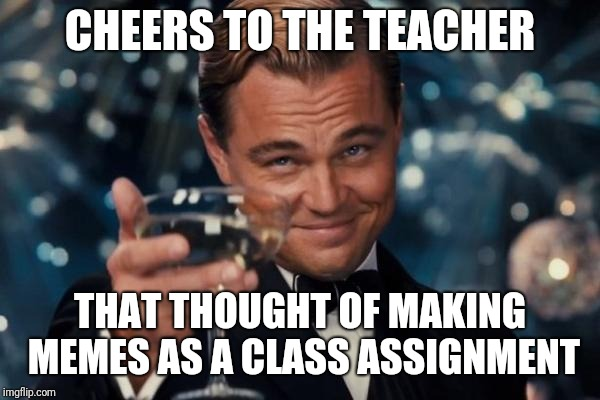Leonardo Dicaprio Cheers Meme | CHEERS TO THE TEACHER THAT THOUGHT OF MAKING MEMES AS A CLASS ASSIGNMENT | image tagged in memes,leonardo dicaprio cheers | made w/ Imgflip meme maker