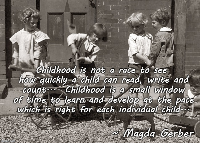 Not a race... | Childhood is not a race to see how quickly a child can read, write and count...  Childhood is a small window of time to learn and develop at | image tagged in childhood,magda gerber,individual | made w/ Imgflip meme maker