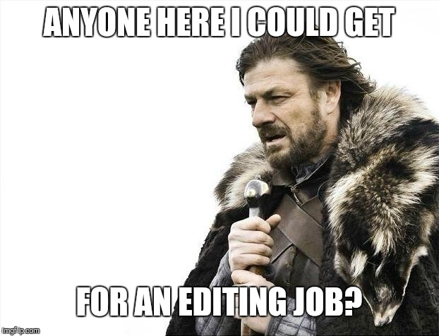 If you'll make the necessary edits, I'll let you post the idea and get all the points. :) | ANYONE HERE I COULD GET FOR AN EDITING JOB? | image tagged in memes,photoshop | made w/ Imgflip meme maker