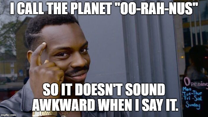 "Roll Safe Think About It Meme | I CALL THE PLANET ""OO-RAH-NUS"" SO IT DOESN'T SOUND AWKWARD WHEN I SAY IT. 