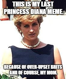 My Last Diana Meme | THIS IS MY LAST PRINCESS DIANA MEME. BECAUSE OF OVER-UPSET BRITS AND OF COURSE, MY MOM. | image tagged in diana | made w/ Imgflip meme maker