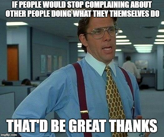 That Would Be Great Meme | IF PEOPLE WOULD STOP COMPLAINING ABOUT OTHER PEOPLE DOING WHAT THEY THEMSELVES DO THAT'D BE GREAT THANKS | image tagged in memes,that would be great | made w/ Imgflip meme maker