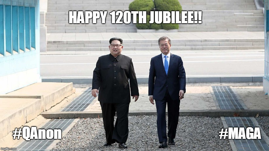 Happy 120th Jubilee!! #QAnon #MAGA Who can we thank for diffusing nuclear WW3 and Korean Reunification? #KoreanSummit #WINNING |  HAPPY 120TH JUBILEE!! #QAnon; #MAGA | image tagged in north korea,nuclear bomb mind blown,family reunion,peace sign,happy ending,donald trump approves | made w/ Imgflip meme maker