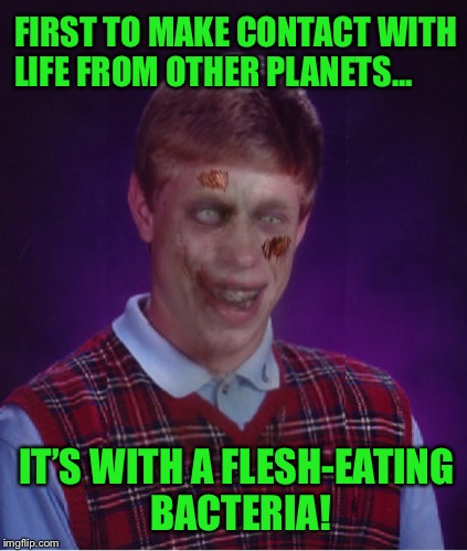 Brian believes that alien life is out there; he has to, he is still looking for his parents... | FIRST TO MAKE CONTACT WITH LIFE FROM OTHER PLANETS... IT'S WITH A FLESH-EATING BACTERIA! | image tagged in memes,bad luck brian,aliens,disease,outer space | made w/ Imgflip meme maker