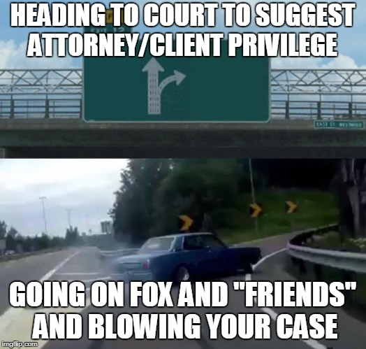 "Left Exit 12 Off Ramp Meme | HEADING TO COURT TO SUGGEST ATTORNEY/CLIENT PRIVILEGE GOING ON FOX AND ""FRIENDS"" AND BLOWING YOUR CASE 