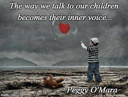 Inner Voice... | The way we talk to our children becomes their inner voice... ~ Peggy O'Mara | image tagged in children,talk,way,becomes | made w/ Imgflip meme maker
