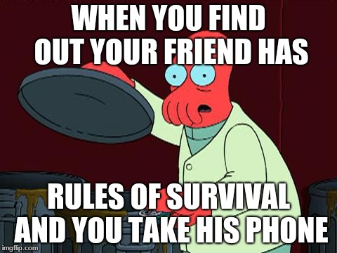 futurama zoidberg trash |  WHEN YOU FIND OUT YOUR FRIEND HAS; RULES OF SURVIVAL AND YOU TAKE HIS PHONE | image tagged in futurama zoidberg trash | made w/ Imgflip meme maker