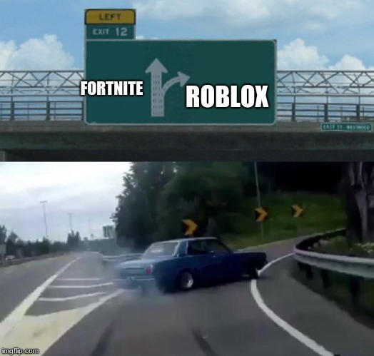 so true | FORTNITE ROBLOX | image tagged in memes,left exit 12 off ramp,fortnite,roblox noob,roblox | made w/ Imgflip meme maker