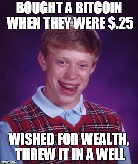 Bad Luck Brian Meme | BOUGHT A BITCOIN WHEN THEY WERE $.25 WISHED FOR WEALTH, THREW IT IN A WELL | image tagged in memes,bad luck brian | made w/ Imgflip meme maker