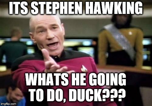 Picard Wtf Meme | ITS STEPHEN HAWKING WHATS HE GOING TO DO, DUCK??? | image tagged in memes,picard wtf | made w/ Imgflip meme maker