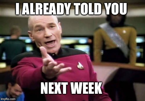 Picard Wtf Meme | I ALREADY TOLD YOU NEXT WEEK | image tagged in memes,picard wtf | made w/ Imgflip meme maker