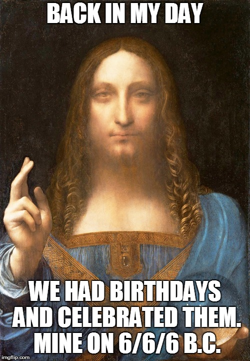 Jesus Christ Birthday | BACK IN MY DAY WE HAD BIRTHDAYS AND CELEBRATED THEM. MINE ON 6/6/6 B.C. | image tagged in jesus,christ,jesus christ | made w/ Imgflip meme maker
