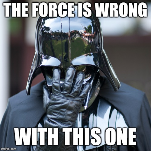 Darthpalm | THE FORCE IS WRONG WITH THIS ONE | image tagged in force,darth vader,epic,fail,facepalm | made w/ Imgflip meme maker