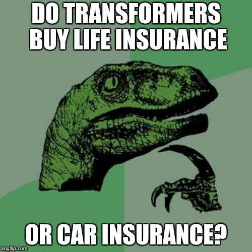 Philosoraptor Meme | DO TRANSFORMERS BUY LIFE INSURANCE OR CAR INSURANCE? | image tagged in memes,philosoraptor | made w/ Imgflip meme maker