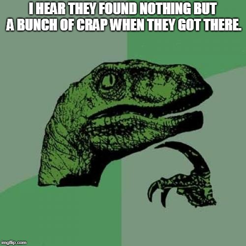 Philosoraptor Meme | I HEAR THEY FOUND NOTHING BUT A BUNCH OF CRAP WHEN THEY GOT THERE. | image tagged in memes,philosoraptor | made w/ Imgflip meme maker