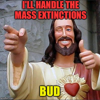 I'LL HANDLE THE MASS EXTINCTIONS BUD | made w/ Imgflip meme maker