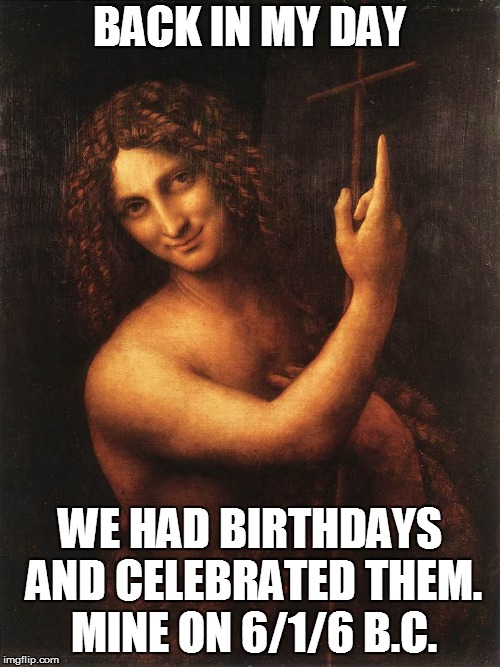 John Baptist Birthday | BACK IN MY DAY WE HAD BIRTHDAYS AND CELEBRATED THEM. MINE ON 6/1/6 B.C. | image tagged in john,baptist,john baptist | made w/ Imgflip meme maker